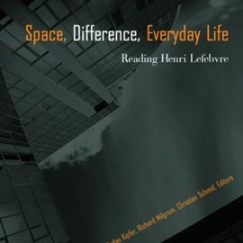 Kanishka Goonewardena - Space Difference, Everyday Life: Reading Henri Lefebvre