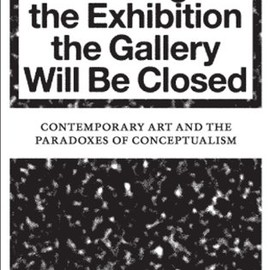 Camiel Van Winkel - During the Exhibition the Gallery Will Be Closed: Contemporary Art and the Paradoxes of Conceptualism