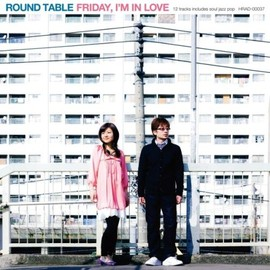 ROUND TABLE - FRIDAY,I'M IN LOVE