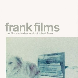 Robert Frank - Frank Films: The Film and Video Work of Robert Frank