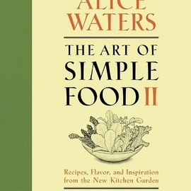 Alice Waters - The Art of Simple Food II: Recipes, Flavor, and Inspiration from the New Kitchen Garden