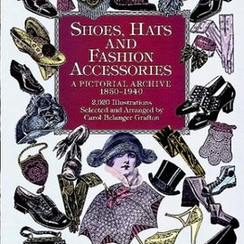 Carol Belanger Grafton - Shoes, Hats and Fashion Accessories: A Pictorial Archive, 1850-1940 (Dover Pictorial Archive)