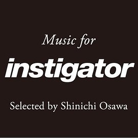 SHINIHI OSAWA - Instigator ♯013  selected and mixed by SHINICHI OSAWA