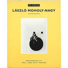 Weston Naef (編) - In Focus: Laszlo Moholy-Nagy : Photographs from the J. Paul Getty Museum