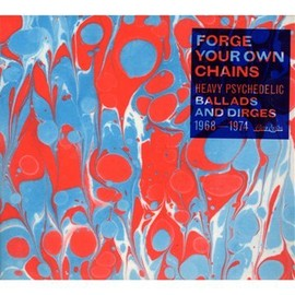Various Artists - Forge Your Own Chains: Heavy Psychedelic - Ballads And Dirges 1968-1974