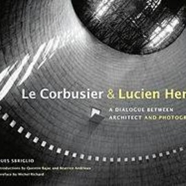 Jacques Sbriglio, Teresa Lavender Fagan - Le Corbusier & Lucien Herve: A Dialogue Between Architect and Photographer