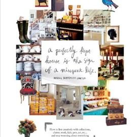 Mary Randolph Carter - Perfectly Kept House is the Sign of A Misspent Life: How to live creatively with collections, clutter, work, kids, pets, art, etc... and stop worrying about everything being perfectly in its place.