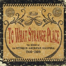Various Artists - To What Strange Place : The Music of the Ottoman-American Diaspora, 1916-1929