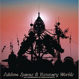 Leslie Umberger - Sublime Spaces and Visionary Worlds: Built Environments of Vernacular Artists
