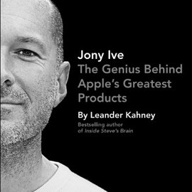Leander Kahney - Jony Ive: The Genius Behind Apple's Greatest Products