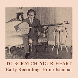 Various Artists - To Scratch Your Heart: Earlyrecordings from Istanbul