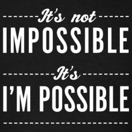 It's not IMPOSSIBLE - It's I'M POSSIBLE