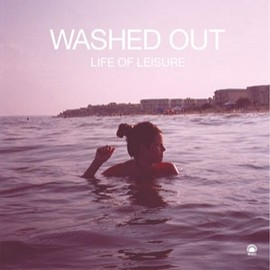 Washed Out - WASHED-OUT-LIFE-OF-LEISURE