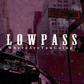 LOWPASS - WHERE ARE YOU GOING?