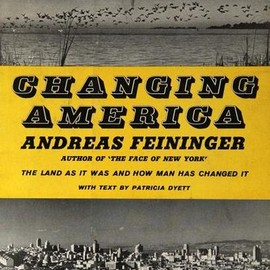 Andreas Feininger - Changing America. The Land As It Was And How Man Has Changed It
