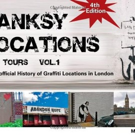Banksy - Locations (& Tours): V. 1: An Unofficial History of Graffiti Locations in London