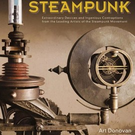 Art Donovan - The Art of Steampunk: Extraordinary Devices and Ingenious Contraptions from the Leading Artists of the Steampunk Movement
