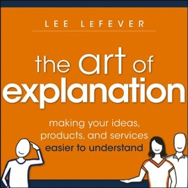 Lee LeFever - The Art of Explanation: Making your Ideas, Products, and Services Easier to Understand