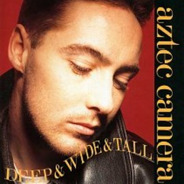 Aztec Camera - Deep And Wide And Tall