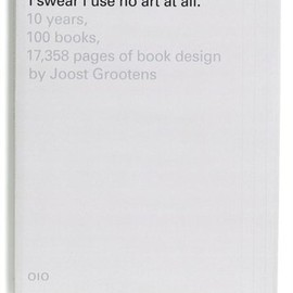 I Swear I Use No Art at All: 10 Years, 100 Books, 18,788 Pages of Book Design by Joost Grootens