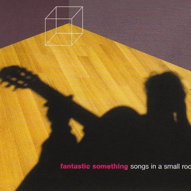fantastic something - Songs in a Small Room