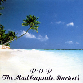 THE MAD CAPSULE MARKETS - P.O.P.