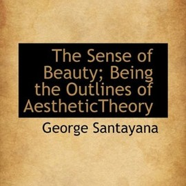 George Santayana - The Sense of Beauty: Being the Outlines of Aesthetic Theory