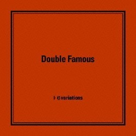 Double Famous - 6variations