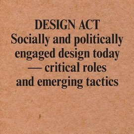 Magnus Ericson, Ramia Maze - Design ACT: Socially and Politically Engaged Design Today - Critical Roles and Emerging Tactics